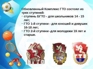 Обновленный Комплекс ГТО состоял из трех ступеней: ступень БГТО - для школьни