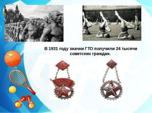 В 1931 году значки ГТО получили 24 тысячи советских граждан.