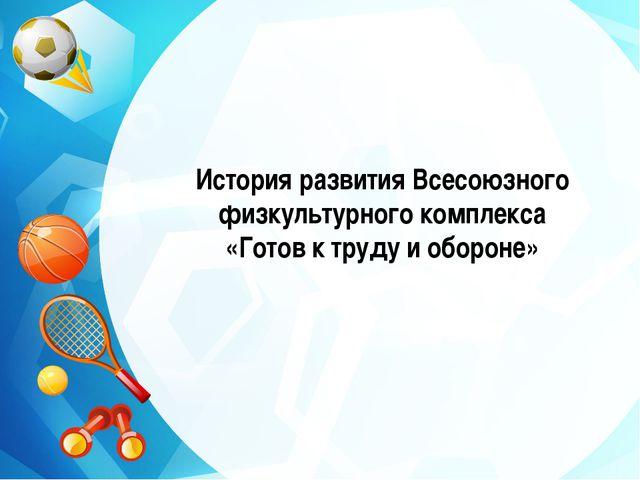 История развития Всесоюзного физкультурного комплекса «Готов к труду и обороне»