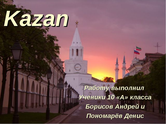 Kazan Работу выполнил Ученики 10 «А» класса Борисов Андрей и Пономарёв Денис