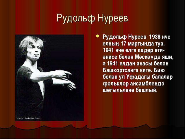 Рудольф Нуреев Рудольф Нуреев 1938 нче елның 17 мартында туа. 1941 нче елга к...