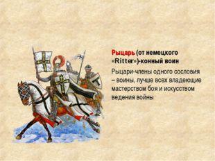 Рыцарь (от немецкого «Ritter»)-конный воин Рыцари-члены одного сословия – вои
