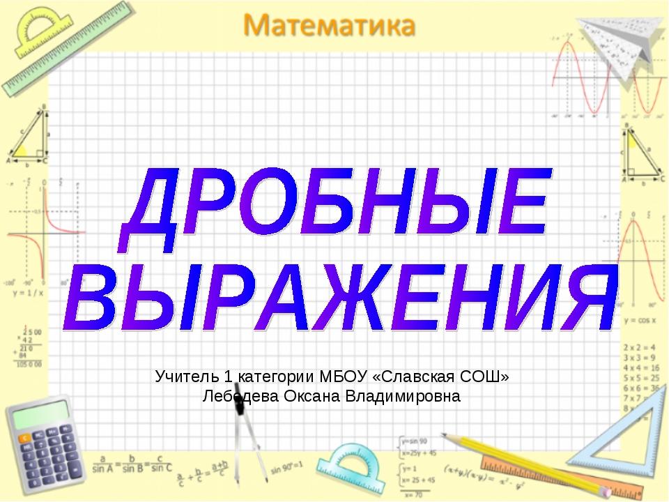 Учитель 1 категории МБОУ «Славская СОШ» Лебедева Оксана Владимировна