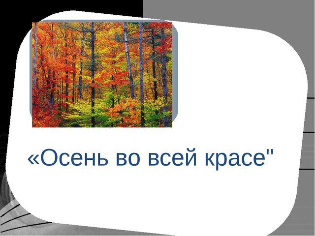 """«Осень во всей красе"""""""