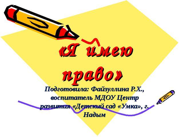 «Я имею право» Подготовила: Файзуллина Р.Х., воспитатель МДОУ Центр развития...