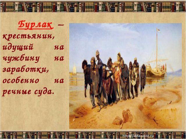 Бурлак – крестьянин, идущий на чужбину на заработки, особенно на речные суда.