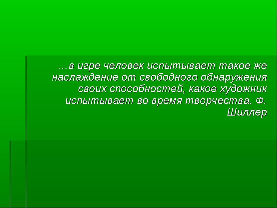 …в игре человек испытывает такое же наслаждение от свободного обнаружения сво...