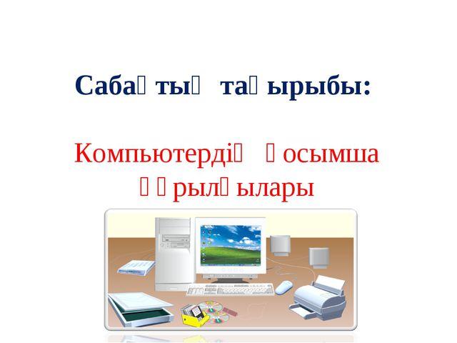 Сабақтың тақырыбы: Компьютердің қосымша құрылғылары