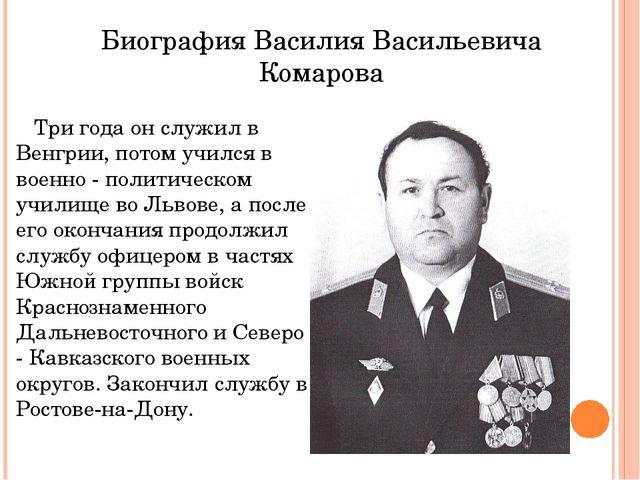 Биография Василия Васильевича Комарова Три года он служил в Венгрии, потом уч...