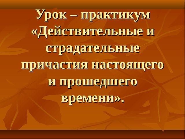 Урок – практикум «Действительные и страдательные причастия настоящего и проше...