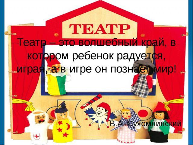 Театр – это волшебный край, в котором ребенок радуется, играя, а в игре он по...
