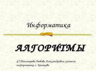 Информатика АЛГОРИТМЫ (С) Пономарева Любовь Александровна, учитель информатик