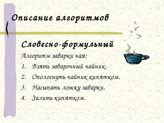 Описание алгоритмов Словесно-формульный Алгоритм заварки чая: Взять заварочны...