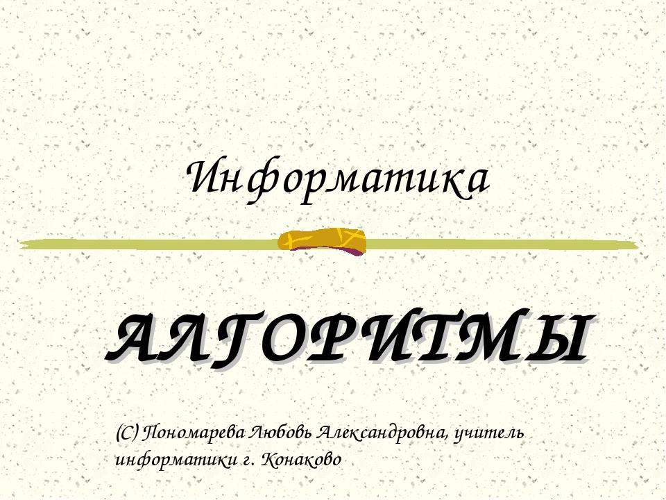 Информатика АЛГОРИТМЫ (С) Пономарева Любовь Александровна, учитель информатик...