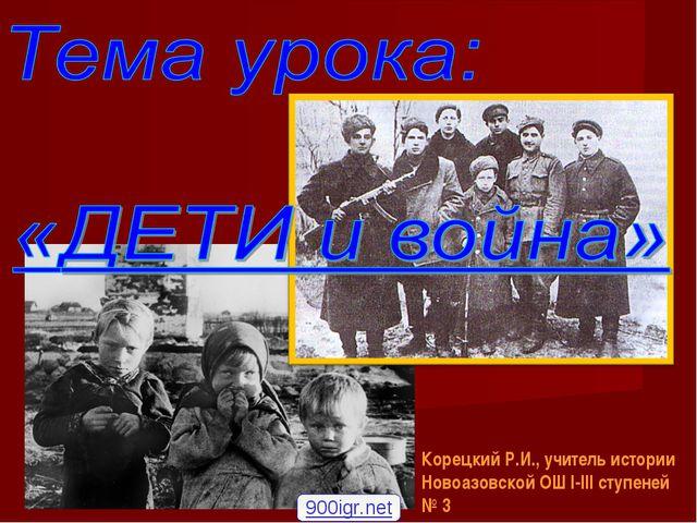 Корецкий Р.И., учитель истории Новоазовской ОШ І-ІІІ ступеней № 3 900igr.net