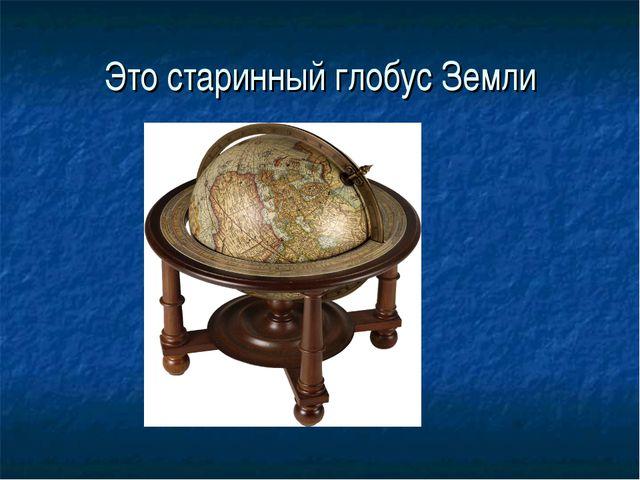 Это старинный глобус Земли