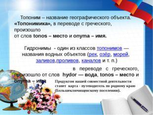 Топоним – название географического объекта. «Топонимика», в переводе с гречес