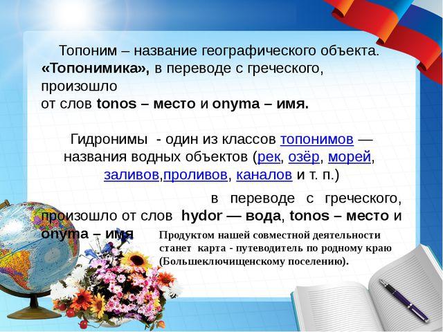 Топоним – название географического объекта. «Топонимика», в переводе с гречес...