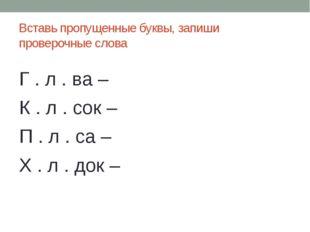Вставь пропущенные буквы, запиши проверочные слова Г . л . ва – К . л . сок –