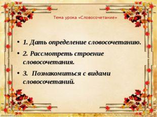 Тема урока «Словосочетание» 1. Дать определение словосочетанию. 2. Рассмотрет