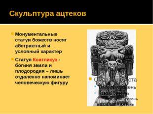 Скульптура ацтеков Монументальные статуи божеств носят абстрактный и условный