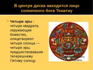 В центре диска находится лицо солнечного бога Тонатиу Четыре эры - четыре ква