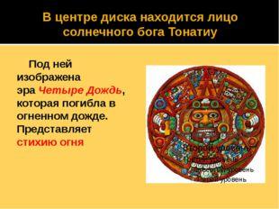 В центре диска находится лицо солнечного бога Тонатиу Под ней изображена эра