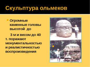 Скульптура ольмеков Огромные каменные головы высотой до 3 м и весом до 40 т.
