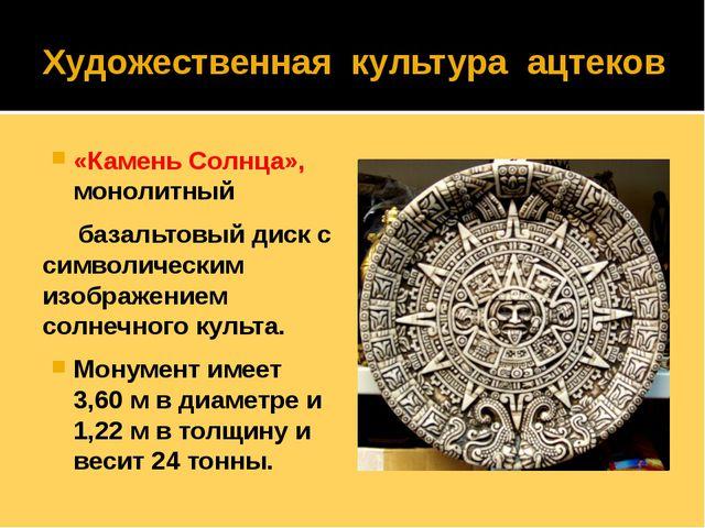 Художественная культура ацтеков «Камень Солнца», монолитный базальтовый диск...