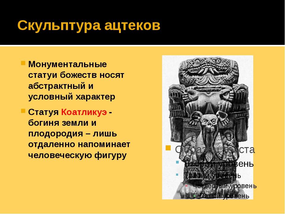 Скульптура ацтеков Монументальные статуи божеств носят абстрактный и условный...
