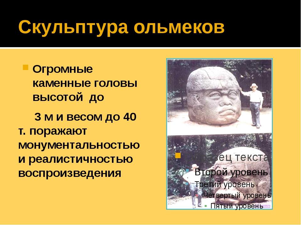 Скульптура ольмеков Огромные каменные головы высотой до 3 м и весом до 40 т....