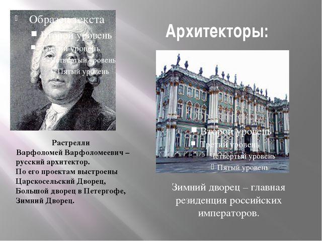 Архитекторы: Растрелли Варфоломей Варфоломеевич – русский архитектор. По его...