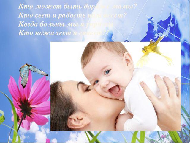 Кто может быть дороже мамы? Кто свет и радость нам несет? Когда больны мы и у...