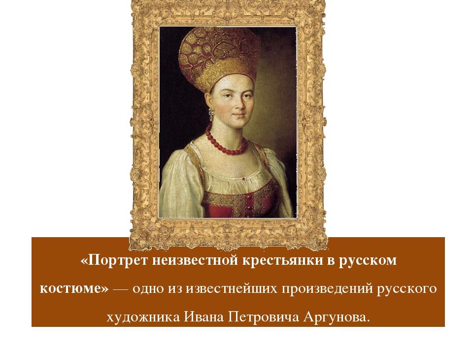 «Портрет неизвестной крестьянки в русском костюме»— одно из известнейших про...
