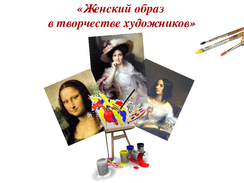 «Женский образ в творчестве художников»