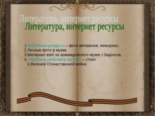 1.https://www.google.ru – фото ветеранов, мемориал. 2.Личные фото в музее. 3.
