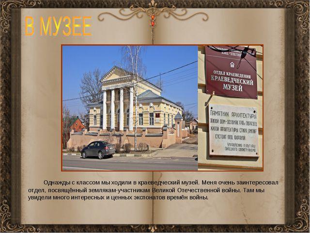 Однажды с классом мы ходили в краеведческий музей. Меня очень заинтересовал...