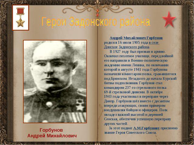 Горбунов Андрей Михайлович Андрей Михайлович Горбунов родился 16 июля 1905 го...