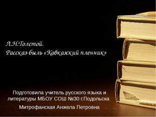 Л.Н.Толстой. Рассказ-быль «Кавказский пленник» Подготовила учитель русского я