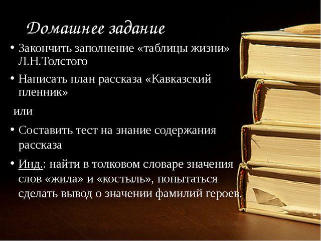 Домашнее задание Закончить заполнение «таблицы жизни» Л.Н.Толстого Написать п...