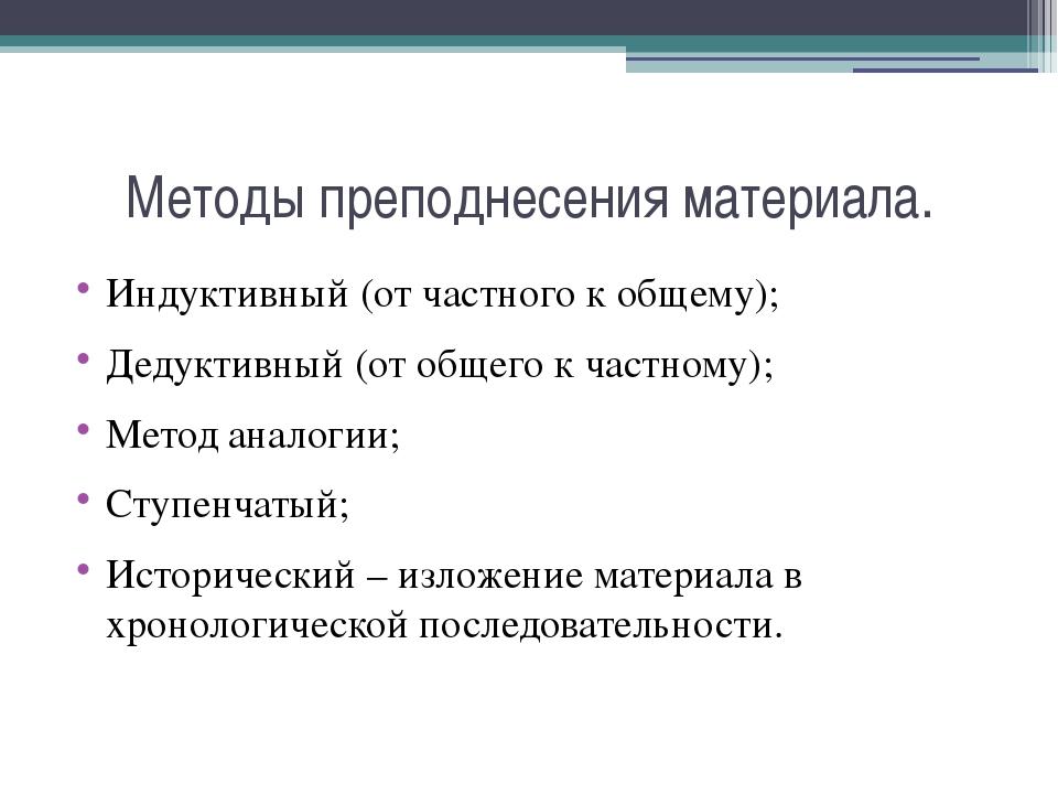 Методы преподнесения материала. Индуктивный (от частного к общему); Дедуктивн...