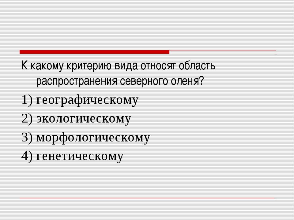 К какому критерию вида относят область распространения северного оленя? 1) г...