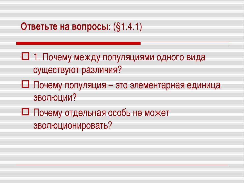 Ответьте на вопросы: (§1.4.1) 1. Почему между популяциями одного вида существ...
