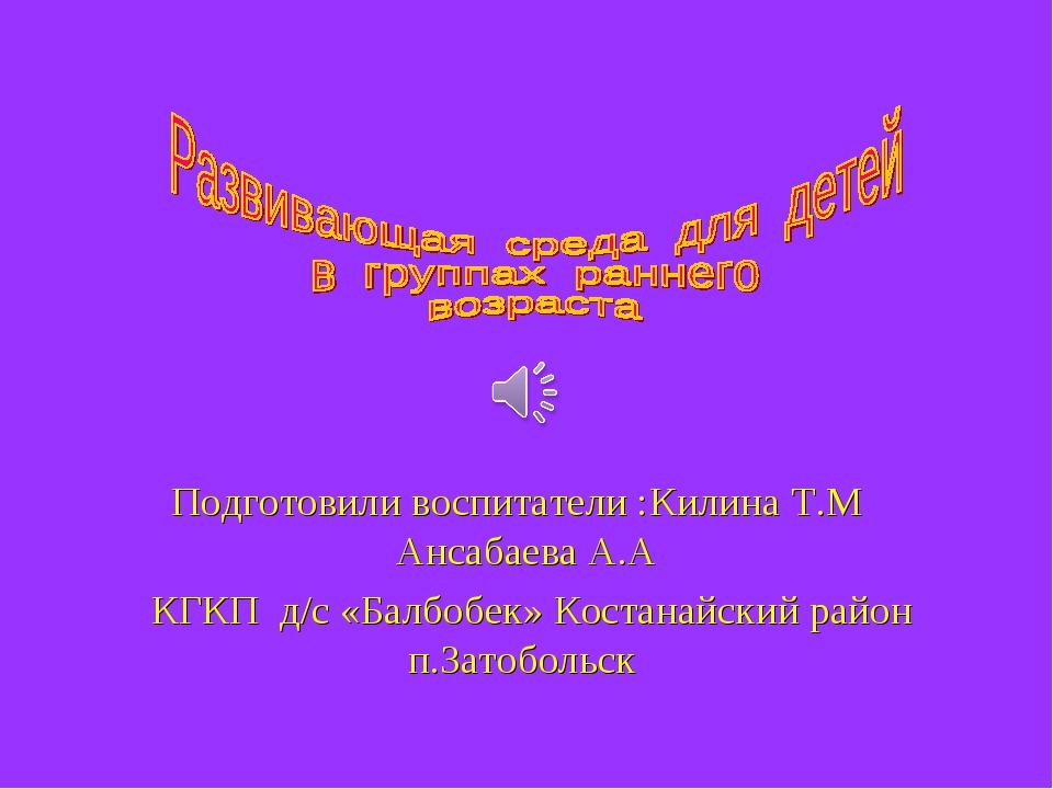 Подготовили воспитатели :Килина Т.М Ансабаева А.А КГКП д/с «Балбобек» Костан...