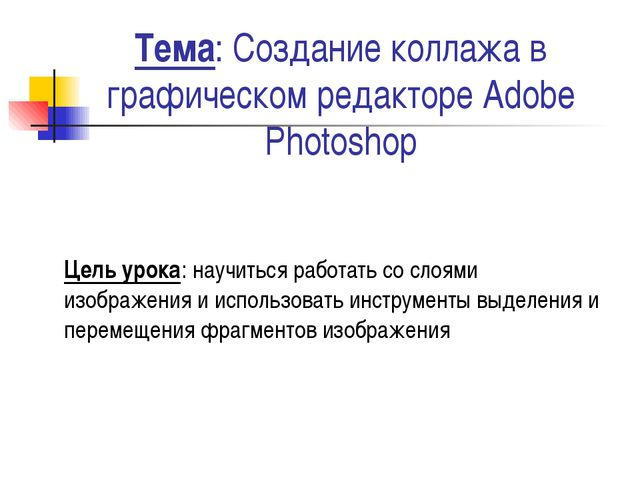 Тема: Создание коллажа в графическом редакторе Adobe Photoshop Цель урока: на...
