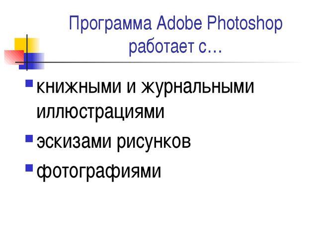 Программа Adobe Photoshop работает с… книжными и журнальными иллюстрациями эс...