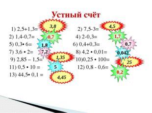 1) 2,5+1,3= 2) 7,5-3= 2) 1,4-0,7= 4) 2-0,3= 5) 0,3• 6= 6) 0,4+0,3= 7) 3,6 • 2