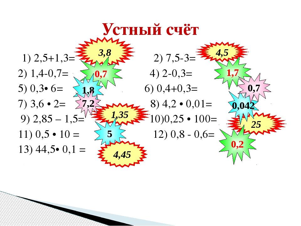 1) 2,5+1,3= 2) 7,5-3= 2) 1,4-0,7= 4) 2-0,3= 5) 0,3• 6= 6) 0,4+0,3= 7) 3,6 • 2...