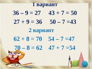 1 вариант 36 – 9 = 27 43 + 7 = 50 27 + 9 = 36 50 – 7 =43 2 вариант 62 + 8 = 7