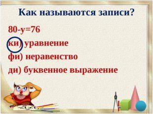 Как называются записи? 80-у=76 ки) уравнение фи) неравенство ди) буквенное вы